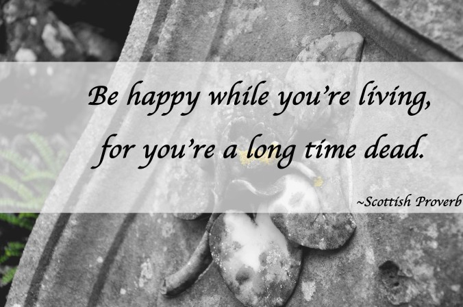 Be happy while you're living, for you're a long time dead, Scottish Proverb, quote