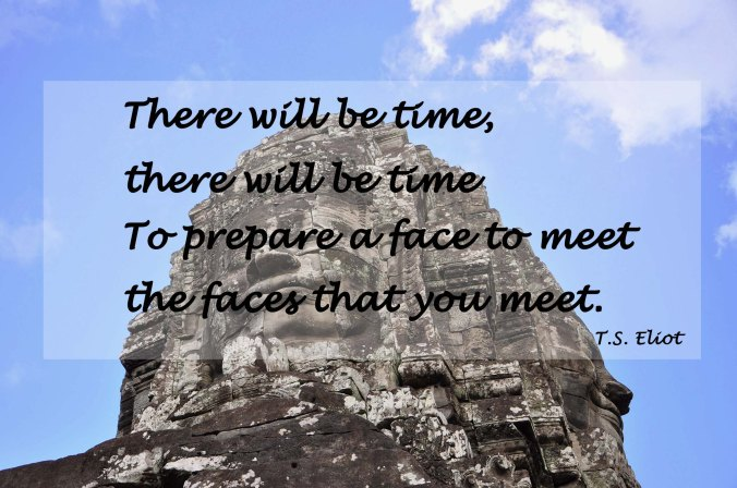 There will be time there will be time to prepare a face to meet the faces that you meet, T.S. Eliot